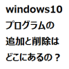 windows10 プログラムの追加と削除はどこにあるの?